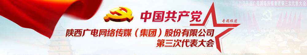 中国共产党陕西广电网络传媒(集团)股份有限公司第三次代表大会隆重召开